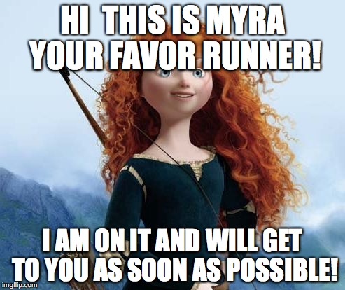 Merida Brave |  HI  THIS IS MYRA YOUR FAVOR RUNNER! I AM ON IT AND WILL GET TO YOU AS SOON AS POSSIBLE! | image tagged in memes,merida brave | made w/ Imgflip meme maker