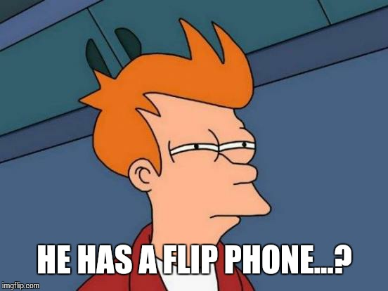 Futurama Fry Meme | HE HAS A FLIP PHONE...? | image tagged in memes,futurama fry | made w/ Imgflip meme maker
