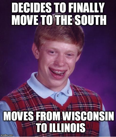 Bad Luck Brian Meme |  DECIDES TO FINALLY MOVE TO THE SOUTH; MOVES FROM WISCONSIN  TO ILLINOIS | image tagged in memes,bad luck brian | made w/ Imgflip meme maker