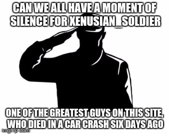 xenusian_soldier, we salute you. |  CAN WE ALL HAVE A MOMENT OF SILENCE FOR XENUSIAN_SOLDIER; ONE OF THE GREATEST GUYS ON THIS SITE, WHO DIED IN A CAR CRASH SIX DAYS AGO | image tagged in salute,xenusiansoldier,rip,imgflip,moment of silence,goodbye | made w/ Imgflip meme maker