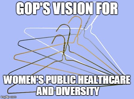 GOP Women's Healthcare |  GOP'S VISION FOR; WOMEN'S PUBLIC HEALTHCARE AND DIVERSITY | image tagged in gop,women,healthcare,diversity,future | made w/ Imgflip meme maker