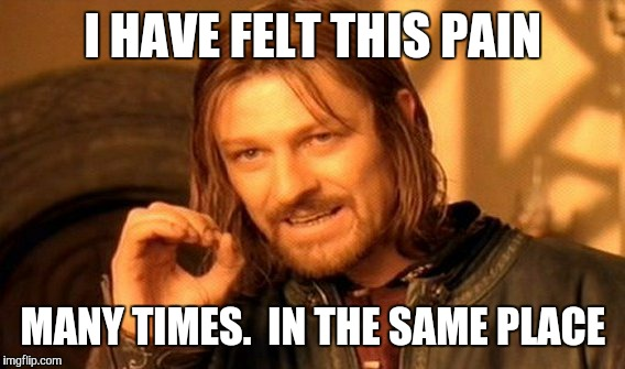 One Does Not Simply Meme | I HAVE FELT THIS PAIN MANY TIMES.  IN THE SAME PLACE | image tagged in memes,one does not simply | made w/ Imgflip meme maker