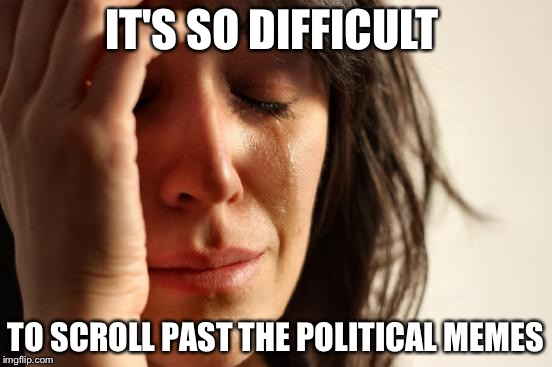 First World Problems Meme | IT'S SO DIFFICULT TO SCROLL PAST THE POLITICAL MEMES | image tagged in memes,first world problems | made w/ Imgflip meme maker