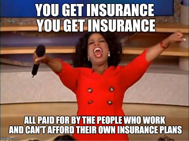 Oprah You Get A Meme | YOU GET INSURANCE YOU GET INSURANCE ALL PAID FOR BY THE PEOPLE WHO WORK AND CAN'T AFFORD THEIR OWN INSURANCE PLANS | image tagged in memes,oprah you get a | made w/ Imgflip meme maker