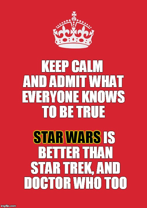 KEEP CALM AND ADMIT WHAT EVERYONE KNOWS TO BE TRUE STAR WARS IS BETTER THAN STAR TREK, AND DOCTOR WHO TOO STAR WARS | made w/ Imgflip meme maker
