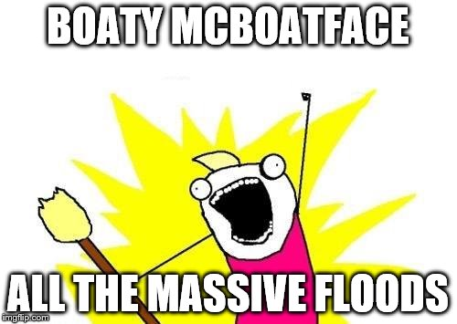 X All The Y Meme | BOATY MCBOATFACE ALL THE MASSIVE FLOODS | image tagged in memes,x all the y | made w/ Imgflip meme maker