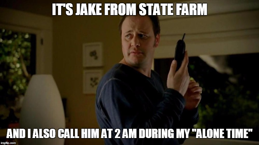 "State Farm  | IT'S JAKE FROM STATE FARM AND I ALSO CALL HIM AT 2 AM DURING MY ""ALONE TIME"" 