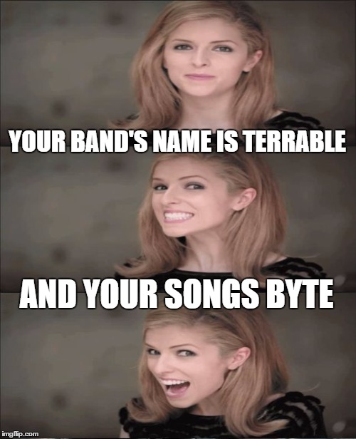 YOUR BAND'S NAME IS TERRABLE AND YOUR SONGS BYTE | made w/ Imgflip meme maker