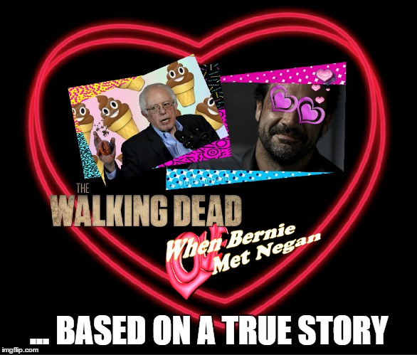The Latest Spin Off From TWD. It's A Romantic Dramady | ... BASED ON A TRUE STORY | image tagged in negan,wtf bernie sanders,twd,the walking dead,tv show,free stuff | made w/ Imgflip meme maker