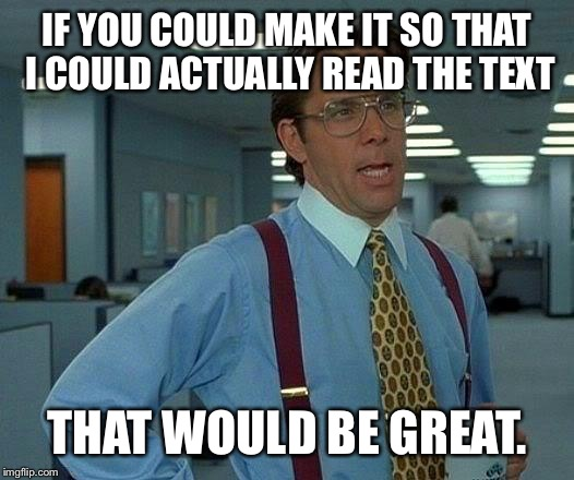 IF YOU COULD MAKE IT SO THAT I COULD ACTUALLY READ THE TEXT THAT WOULD BE GREAT. | image tagged in memes,that would be great | made w/ Imgflip meme maker