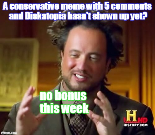 Ancient Aliens Meme | A conservative meme with 5 comments and Diskatopia hasn't shown up yet? no bonus this week | image tagged in memes,ancient aliens | made w/ Imgflip meme maker