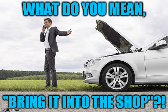 "One of the reasons why I don't like most car mechanics |  WHAT DO YOU MEAN, ""BRING IT INTO THE SHOP""?! 