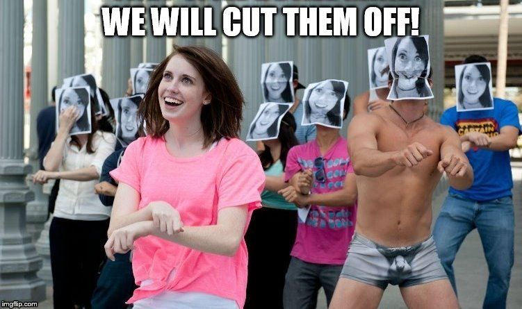 WE WILL CUT THEM OFF! | made w/ Imgflip meme maker