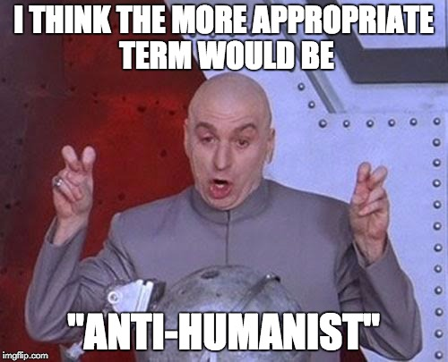 "Dr Evil Laser Meme | I THINK THE MORE APPROPRIATE TERM WOULD BE ""ANTI-HUMANIST"" 