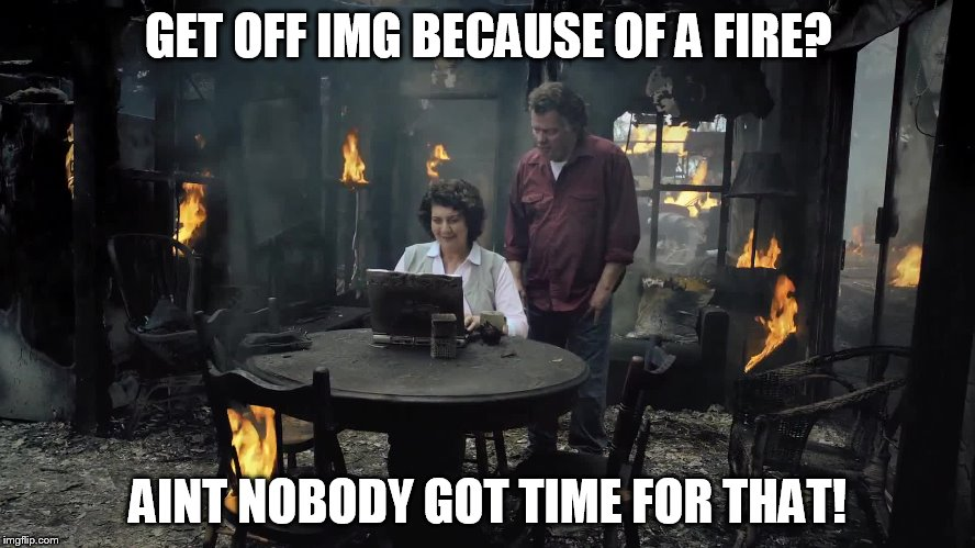 You Maybe Addicted To IMG When... | GET OFF IMG BECAUSE OF A FIRE? AINT NOBODY GOT TIME FOR THAT! | image tagged in imgflip,fire,aint nobody got time for that,addicted | made w/ Imgflip meme maker