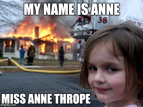 Disaster Girl Meme | MY NAME IS ANNE MISS ANNE THROPE | image tagged in memes,disaster girl | made w/ Imgflip meme maker