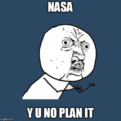 Y U No Meme | NASA Y U NO PLAN IT | image tagged in memes,y u no | made w/ Imgflip meme maker