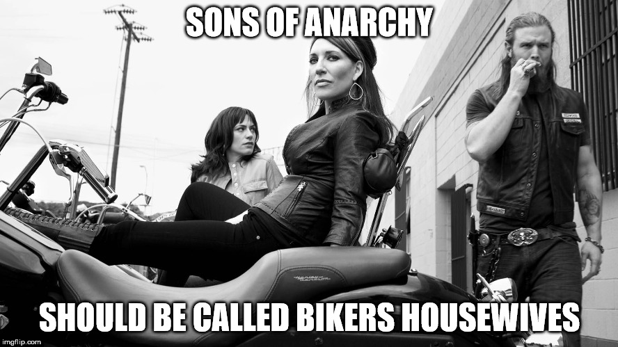 sons of anarchy | SONS OF ANARCHY SHOULD BE CALLED BIKERS HOUSEWIVES | image tagged in sons of anarchy | made w/ Imgflip meme maker