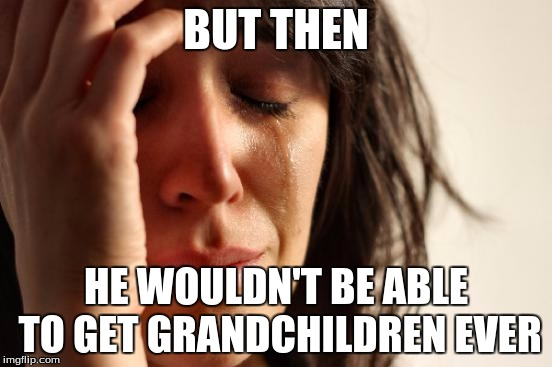 First World Problems Meme | BUT THEN HE WOULDN'T BE ABLE TO GET GRANDCHILDREN EVER | image tagged in memes,first world problems | made w/ Imgflip meme maker