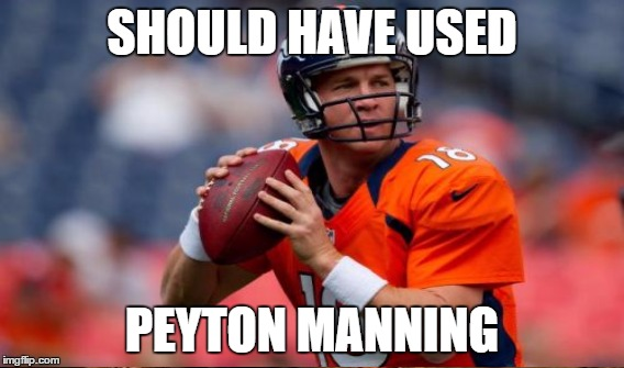 SHOULD HAVE USED PEYTON MANNING | made w/ Imgflip meme maker