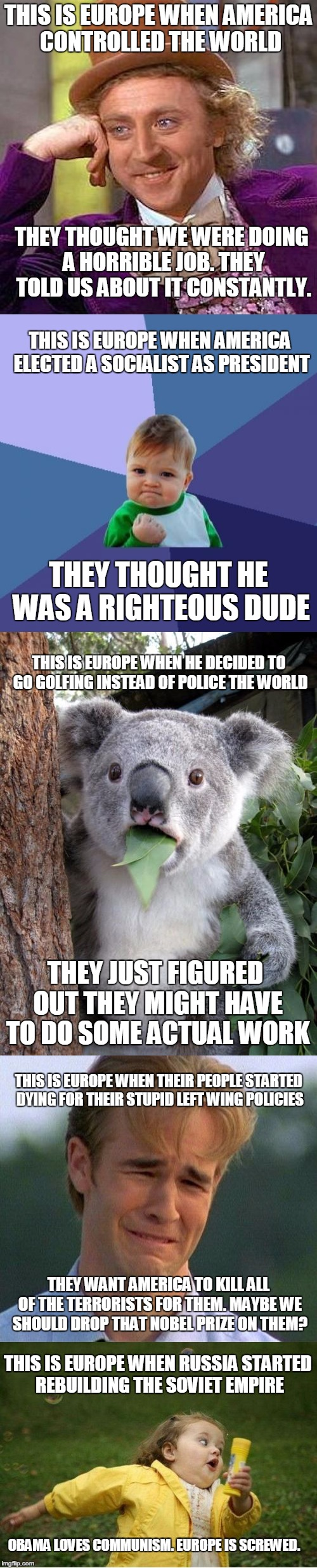 This is Europe.  |  THIS IS EUROPE WHEN AMERICA CONTROLLED THE WORLD; THEY THOUGHT WE WERE DOING A HORRIBLE JOB. THEY TOLD US ABOUT IT CONSTANTLY. THIS IS EUROPE WHEN AMERICA ELECTED A SOCIALIST AS PRESIDENT; THEY THOUGHT HE WAS A RIGHTEOUS DUDE; THIS IS EUROPE WHEN HE DECIDED TO GO GOLFING INSTEAD OF POLICE THE WORLD; THEY JUST FIGURED OUT THEY MIGHT HAVE TO DO SOME ACTUAL WORK; THIS IS EUROPE WHEN THEIR PEOPLE STARTED DYING FOR THEIR STUPID LEFT WING POLICIES; THEY WANT AMERICA TO KILL ALL OF THE TERRORISTS FOR THEM. MAYBE WE SHOULD DROP THAT NOBEL PRIZE ON THEM? THIS IS EUROPE WHEN RUSSIA STARTED REBUILDING THE SOVIET EMPIRE; OBAMA LOVES COMMUNISM. EUROPE IS SCREWED. | image tagged in america,europe,scumbag europe,soviet russia,terrorism,arrogant | made w/ Imgflip meme maker