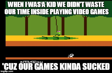 Pitfalls of Gaming | WHEN I WAS A KID WE DIDN'T WASTE OUR TIME INSIDE PLAYING VIDEO GAMES 'CUZ OUR GAMES KINDA SUCKED | image tagged in video games,atari,kids | made w/ Imgflip meme maker