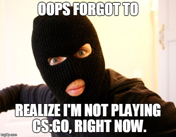 OOPS FORGOT TO REALIZE I'M NOT PLAYING CS:GO, RIGHT NOW. | made w/ Imgflip meme maker