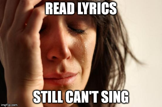 First World Problems Meme | READ LYRICS STILL CAN'T SING | image tagged in memes,first world problems | made w/ Imgflip meme maker