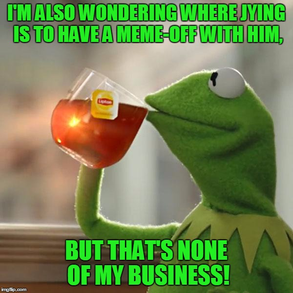 But Thats None Of My Business Meme | I'M ALSO WONDERING WHERE JYING IS TO HAVE A MEME-OFF WITH HIM, BUT THAT'S NONE OF MY BUSINESS! | image tagged in memes,but thats none of my business,kermit the frog | made w/ Imgflip meme maker