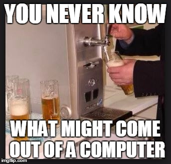 YOU NEVER KNOW WHAT MIGHT COME OUT OF A COMPUTER | made w/ Imgflip meme maker