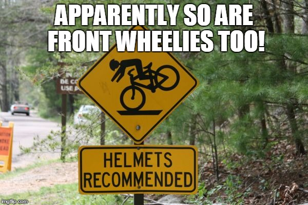 Well Okay Then... | APPARENTLY SO ARE FRONT WHEELIES TOO! | image tagged in memes,funny,funny road signs,bicycle,helmet,wheelie | made w/ Imgflip meme maker