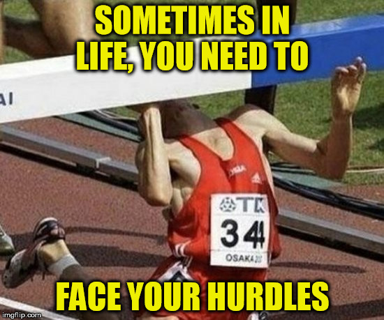 Challenges | SOMETIMES IN LIFE, YOU NEED TO FACE YOUR HURDLES | image tagged in the struggle is real,hurdles,life,runner | made w/ Imgflip meme maker