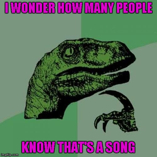 Philosoraptor Meme | I WONDER HOW MANY PEOPLE KNOW THAT'S A SONG | image tagged in memes,philosoraptor | made w/ Imgflip meme maker
