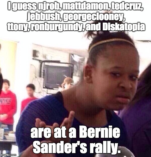 Black Girl Wat Meme | I guess njrob, mattdamon, tedcruz, jebbush, georgeclooney, ttony, ronburgundy, and Diskatopia are at a Bernie Sander's rally. | image tagged in memes,black girl wat | made w/ Imgflip meme maker