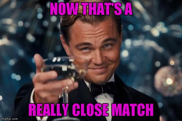Leonardo Dicaprio Cheers Meme | NOW THAT'S A REALLY CLOSE MATCH | image tagged in memes,leonardo dicaprio cheers | made w/ Imgflip meme maker