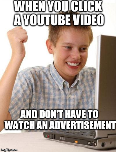 First Day On The Internet Kid Meme | WHEN YOU CLICK A YOUTUBE VIDEO AND DON'T HAVE TO WATCH AN ADVERTISEMENT | image tagged in memes,first day on the internet kid | made w/ Imgflip meme maker