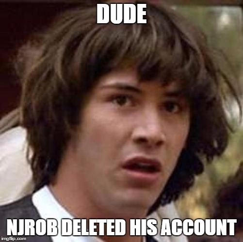 Conspiracy Keanu Meme | DUDE NJROB DELETED HIS ACCOUNT | image tagged in memes,conspiracy keanu | made w/ Imgflip meme maker