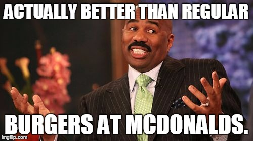 Steve Harvey Meme | ACTUALLY BETTER THAN REGULAR BURGERS AT MCDONALDS. | image tagged in memes,steve harvey | made w/ Imgflip meme maker