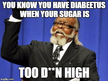 Too Damn High Meme | YOU KNOW YOU HAVE DIABEETUS WHEN YOUR SUGAR IS TOO D**N HIGH | image tagged in memes,too damn high | made w/ Imgflip meme maker