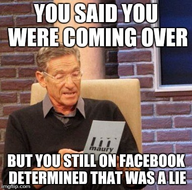 Maury Lie Detector Meme | YOU SAID YOU WERE COMING OVER BUT YOU STILL ON FACEBOOK DETERMINED THAT WAS A LIE | image tagged in memes,maury lie detector | made w/ Imgflip meme maker