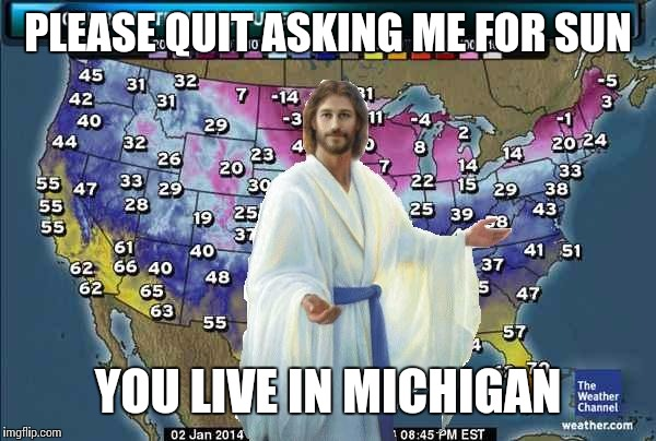 Weatherman Jesus | PLEASE QUIT ASKING ME FOR SUN YOU LIVE IN MICHIGAN | image tagged in weatherman jesus | made w/ Imgflip meme maker