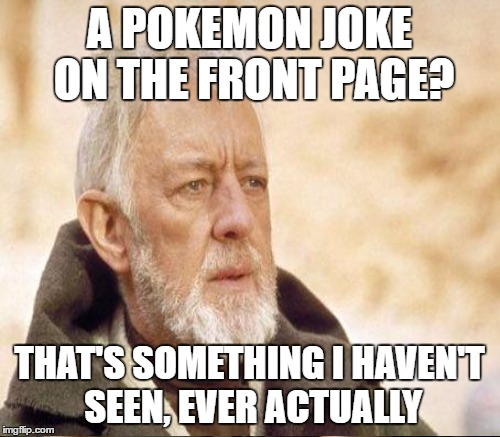 A POKEMON JOKE ON THE FRONT PAGE? THAT'S SOMETHING I HAVEN'T SEEN, EVER ACTUALLY | made w/ Imgflip meme maker