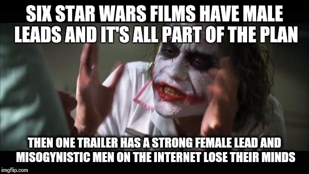 And everybody loses their minds Meme | SIX STAR WARS FILMS HAVE MALE LEADS AND IT'S ALL PART OF THE PLAN THEN ONE TRAILER HAS A STRONG FEMALE LEAD AND MISOGYNISTIC MEN ON THE INTE | image tagged in memes,and everybody loses their minds | made w/ Imgflip meme maker
