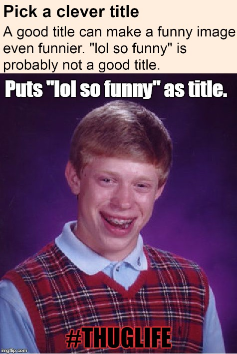 "lol so funny | Puts ""lol so funny"" as title. #THUGLIFE 