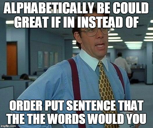 if you could put the words in the sentence order instead of