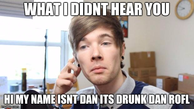 that moment when you die in minecraft | WHAT I DIDNT HEAR YOU HI MY NAME ISNT DAN ITS DRUNK DAN ROFL | image tagged in that moment when you die in minecraft | made w/ Imgflip meme maker