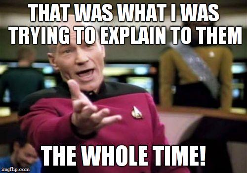 Picard Wtf Meme | THAT WAS WHAT I WAS TRYING TO EXPLAIN TO THEM THE WHOLE TIME! | image tagged in memes,picard wtf | made w/ Imgflip meme maker