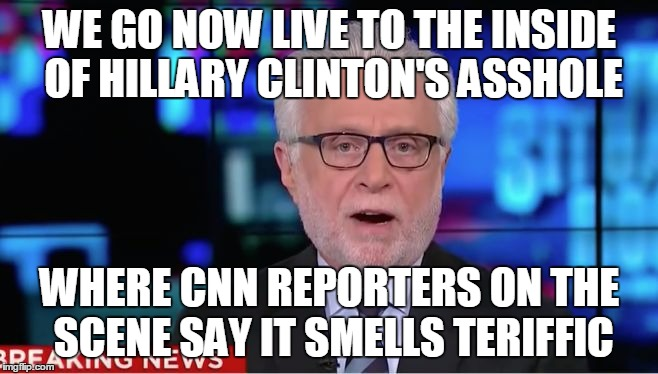 Wolf Blitzer | WE GO NOW LIVE TO THE INSIDE OF HILLARY CLINTON'S ASSHOLE WHERE CNN REPORTERS ON THE SCENE SAY IT SMELLS TERIFFIC | image tagged in wolf blitzer,AdviceAnimals | made w/ Imgflip meme maker