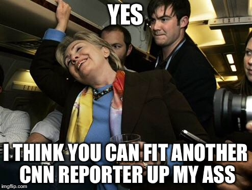 Hillary | YES I THINK YOU CAN FIT ANOTHER CNN REPORTER UP MY ASS | image tagged in hillary | made w/ Imgflip meme maker