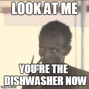 Look At Me | LOOK AT ME YOU'RE THE  DISHWASHER NOW | image tagged in memes,look at me,AdviceAnimals | made w/ Imgflip meme maker